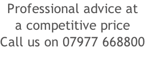 Professional advice at a competitive price Call us on 07977 668800